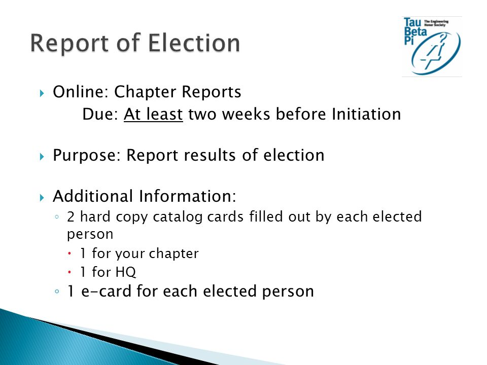  Online: Chapter Reports Due: At least two weeks before Initiation  Purpose: Report results of election  Additional Information: ◦ 2 hard copy catalog cards filled out by each elected person  1 for your chapter  1 for HQ ◦ 1 e-card for each elected person