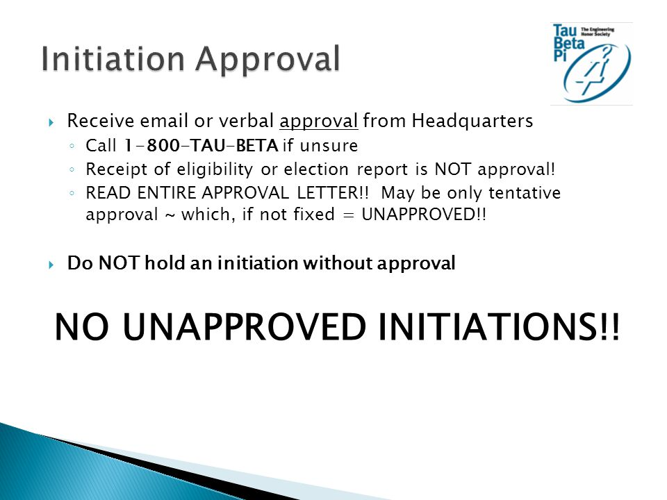  Receive email or verbal approval from Headquarters ◦ Call 1-800-TAU-BETA if unsure ◦ Receipt of eligibility or election report is NOT approval.