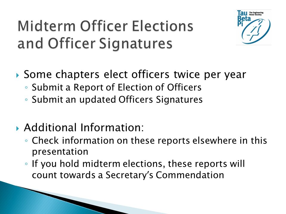  Some chapters elect officers twice per year ◦ Submit a Report of Election of Officers ◦ Submit an updated Officers Signatures  Additional Information: ◦ Check information on these reports elsewhere in this presentation ◦ If you hold midterm elections, these reports will count towards a Secretary ' s Commendation