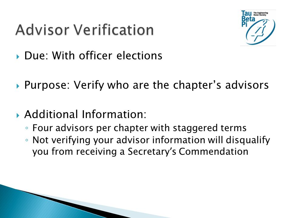  Due: With officer elections  Purpose: Verify who are the chapter's advisors  Additional Information: ◦ Four advisors per chapter with staggered terms ◦ Not verifying your advisor information will disqualify you from receiving a Secretary ' s Commendation