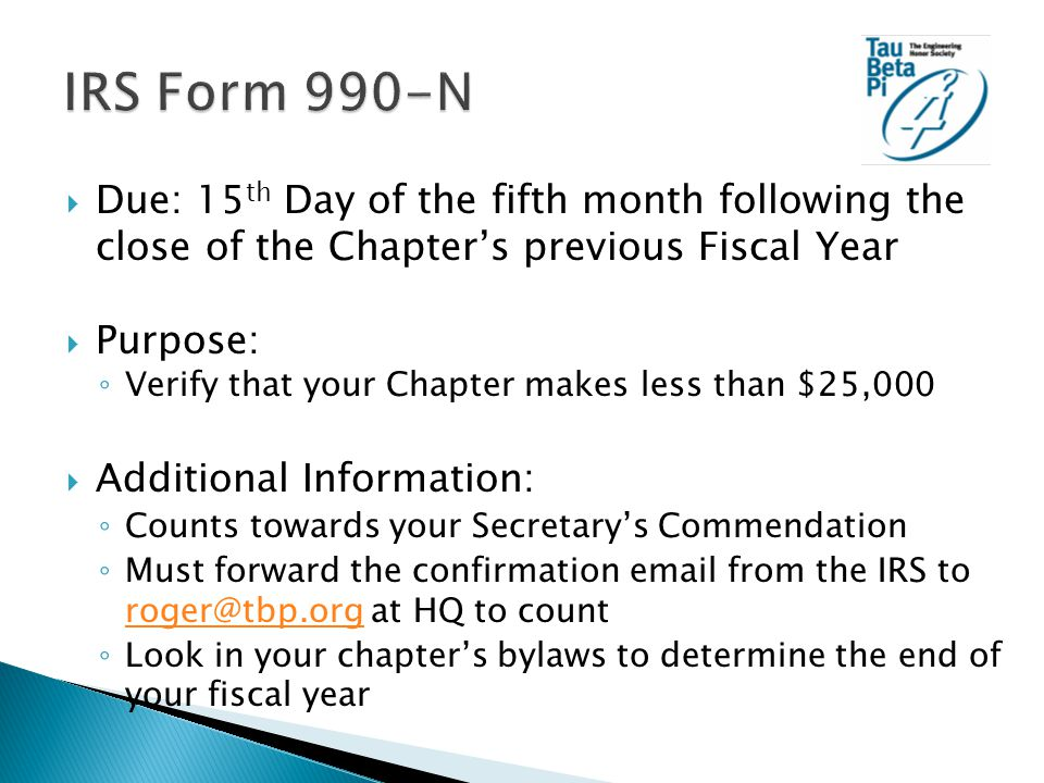  Due: 15 th Day of the fifth month following the close of the Chapter's previous Fiscal Year  Purpose: ◦ Verify that your Chapter makes less than $25,000  Additional Information: ◦ Counts towards your Secretary's Commendation ◦ Must forward the confirmation email from the IRS to roger@tbp.org at HQ to count roger@tbp.org ◦ Look in your chapter's bylaws to determine the end of your fiscal year