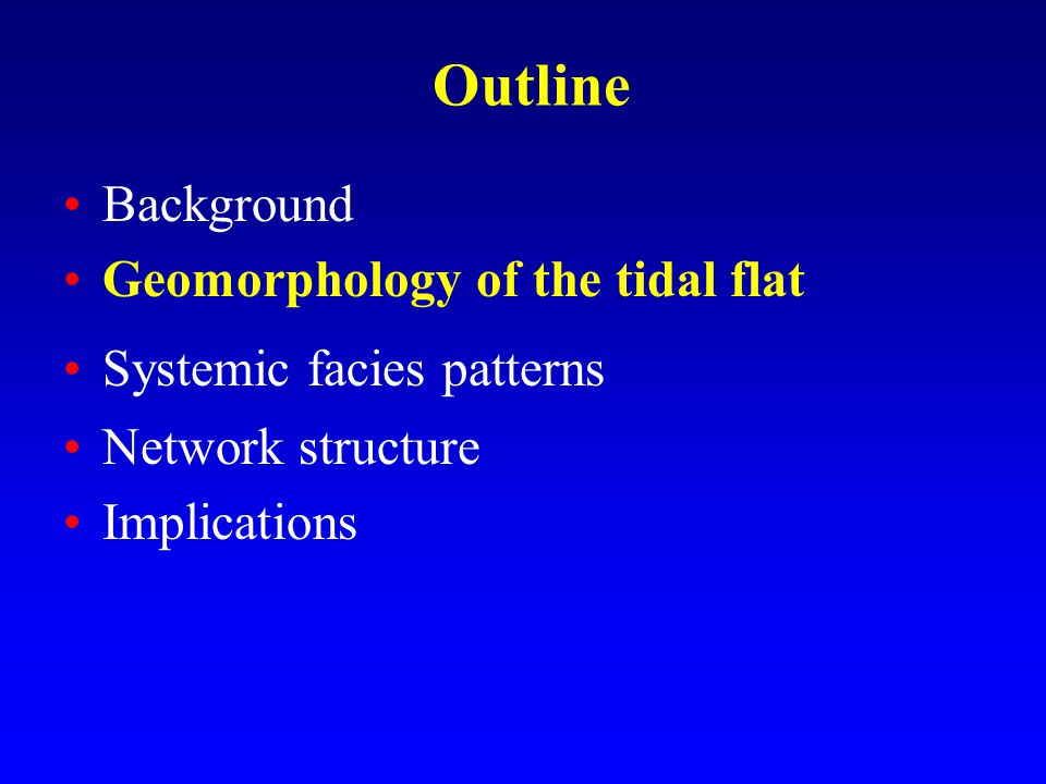 Outline Background Geomorphology of the tidal flat Systemic facies patterns Network structure Implications