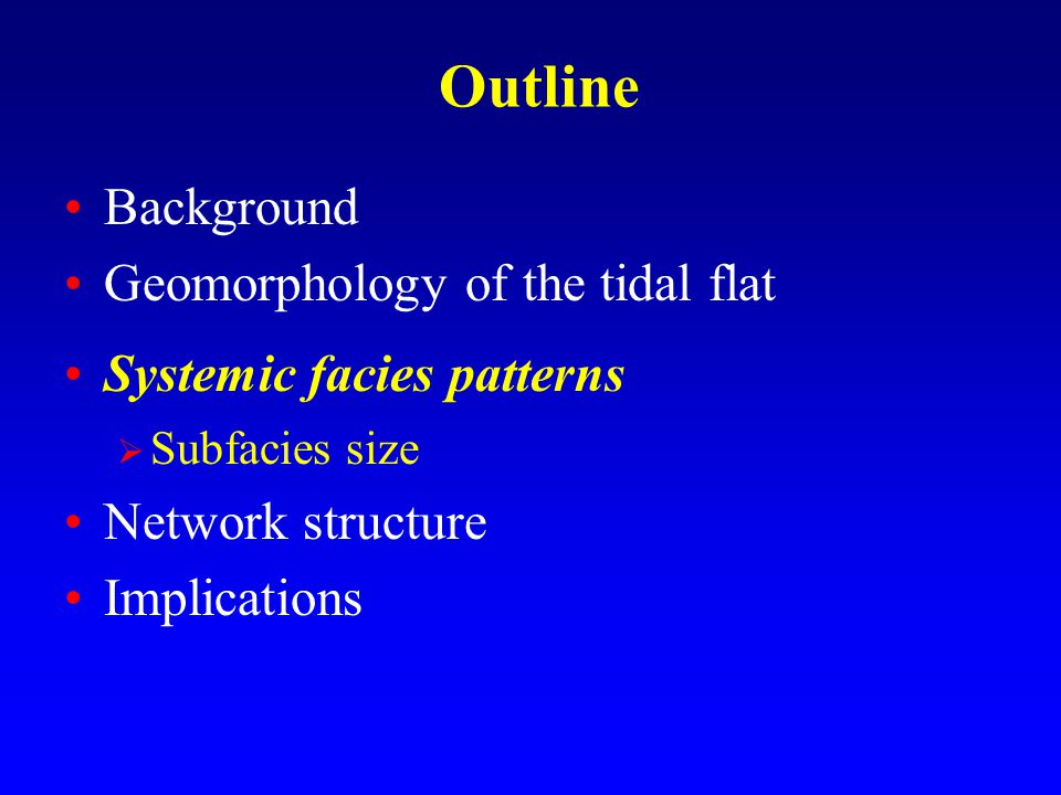 Outline Background Geomorphology of the tidal flat Systemic facies patterns  Subfacies size Network structure Implications