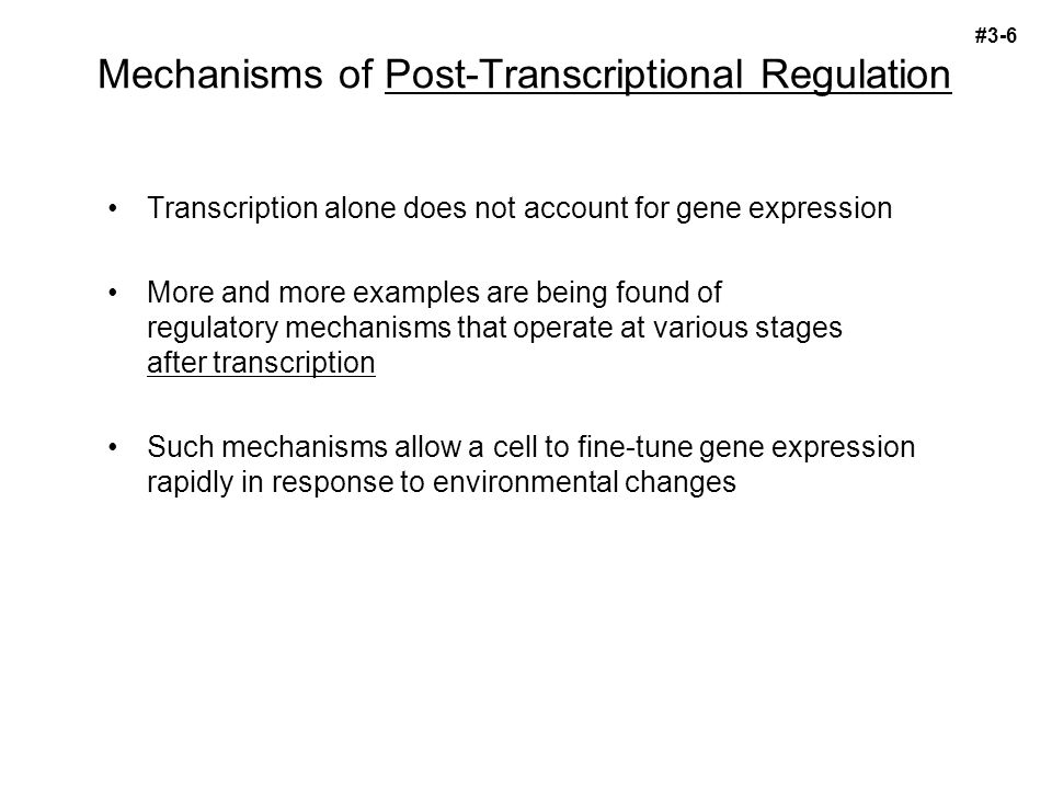 Mechanisms of Post-Transcriptional Regulation Transcription alone does not account for gene expression More and more examples are being found of regulatory mechanisms that operate at various stages after transcription Such mechanisms allow a cell to fine-tune gene expression rapidly in response to environmental changes #3-6