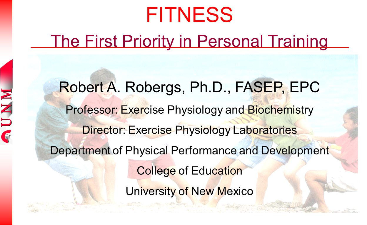 FITNESS The First Priority in Personal Training Robert A. Robergs, Ph.D., FASEP, EPC Professor: Exercise Physiology and Biochemistry Director: Exercis