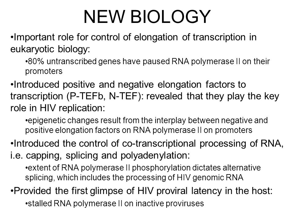 NEW BIOLOGY Important role for control of elongation of transcription in eukaryotic biology: 80% untranscribed genes have paused RNA polymerase II on their promoters Introduced positive and negative elongation factors to transcription (P-TEFb, N-TEF): revealed that they play the key role in HIV replication: epigenetic changes result from the interplay between negative and positive elongation factors on RNA polymerase II on promoters Introduced the control of co-transcriptional processing of RNA, i.e.
