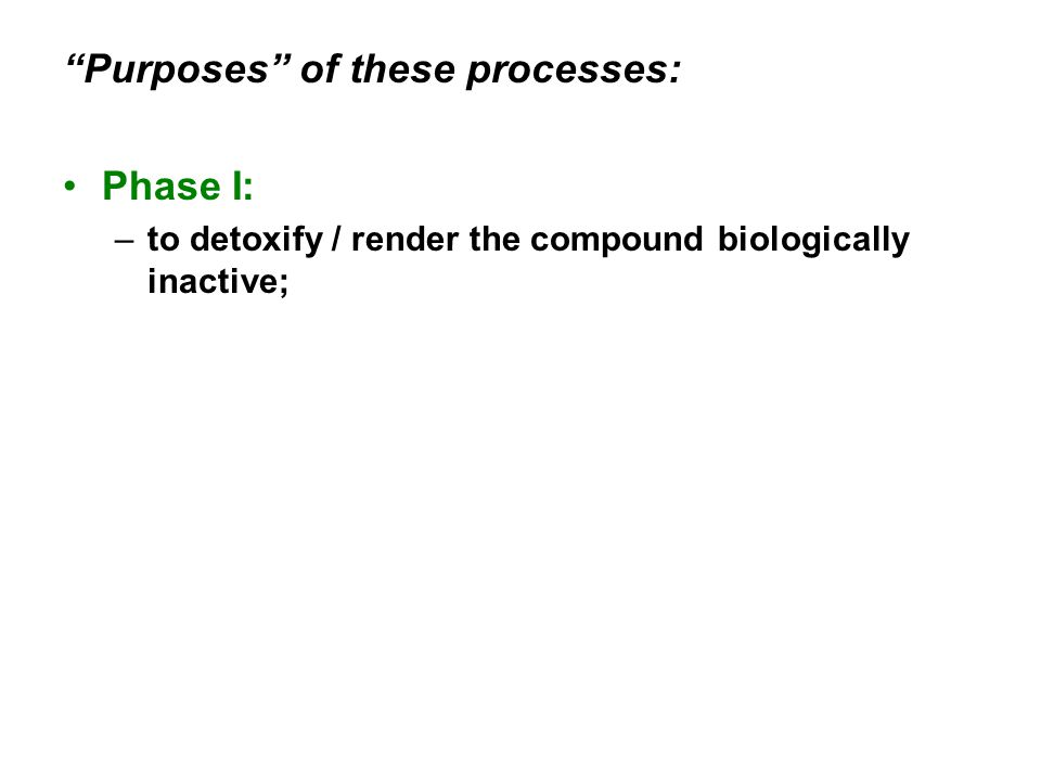 Phase I: –to detoxify / render the compound biologically inactive;
