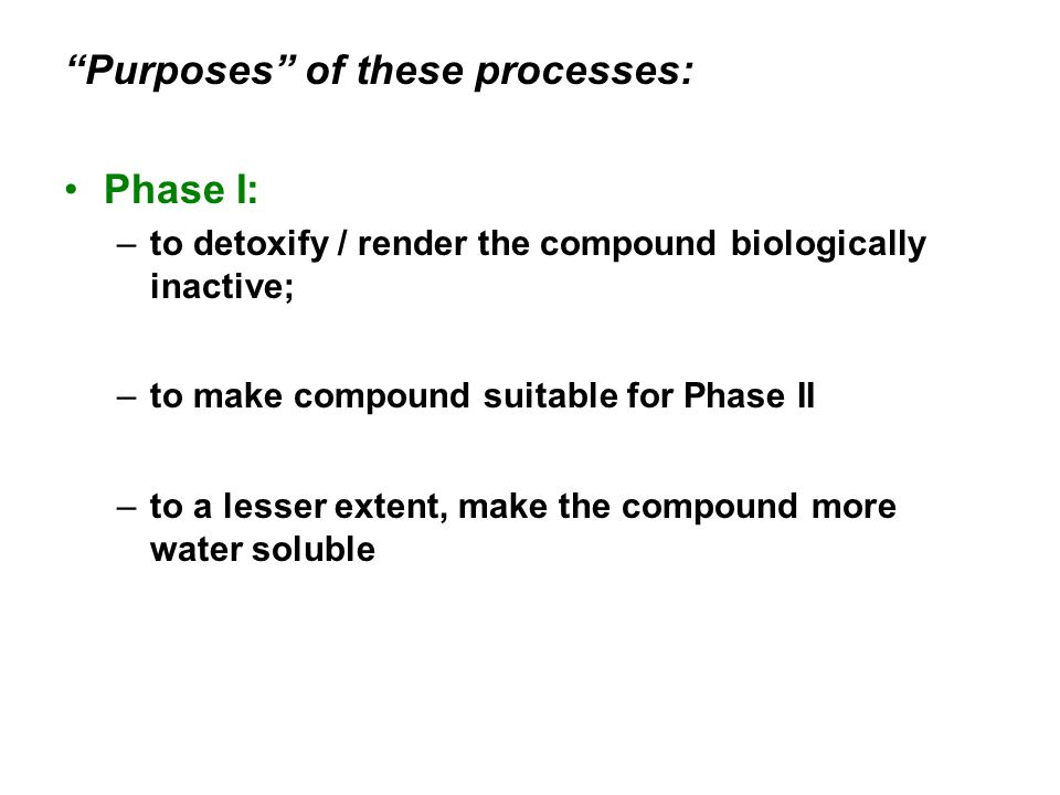 Purposes of these processes: Phase I: –to detoxify / render the compound biologically inactive; –to make compound suitable for Phase II –to a lesser extent, make the compound more water soluble