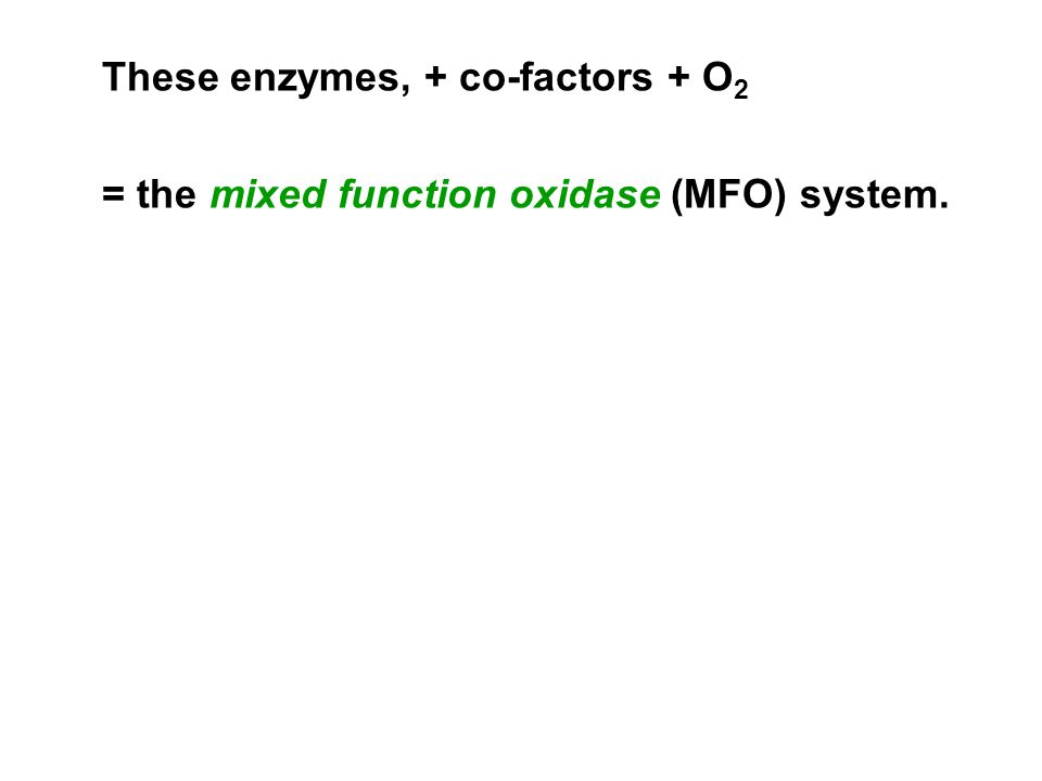 These enzymes, + co-factors + O 2 = the mixed function oxidase (MFO) system.