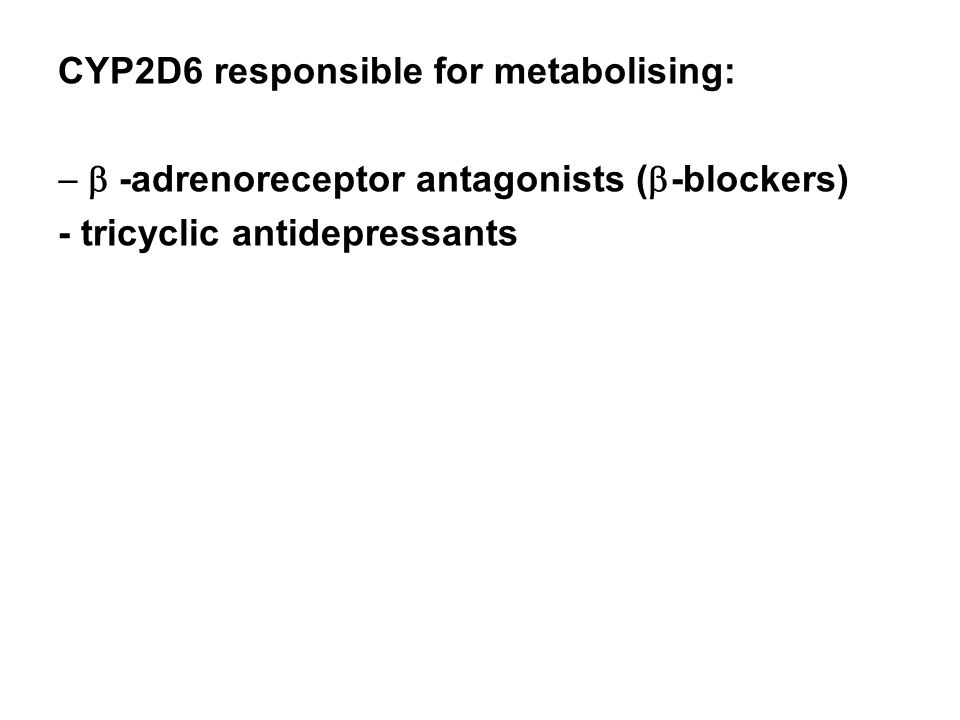 CYP2D6 responsible for metabolising:  -adrenoreceptor antagonists (  -blockers) - tricyclic antidepressants