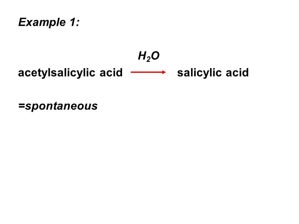 Example 1: H 2 O acetylsalicylic acid salicylic acid =spontaneous