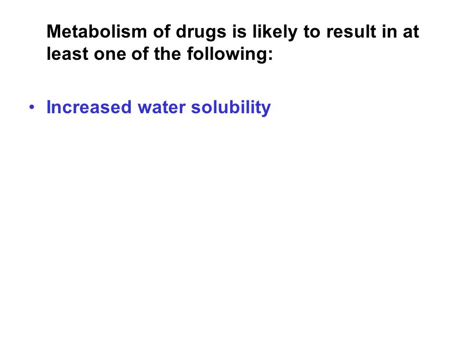 Metabolism of drugs is likely to result in at least one of the following: Increased water solubility Decreased toxicity