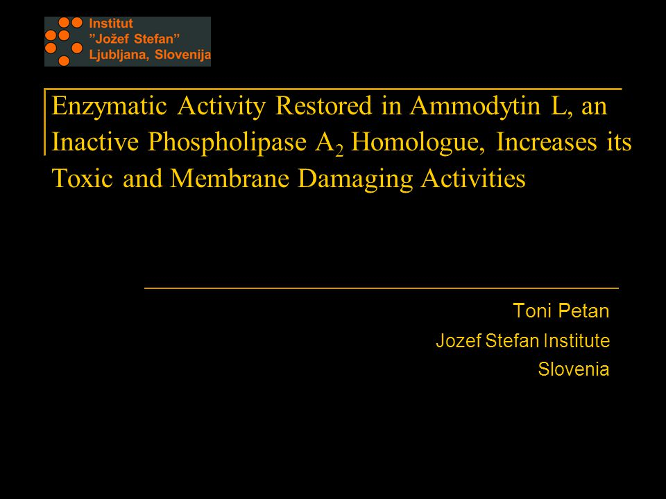 Enzymatic Activity Restored in Ammodytin L, an Inactive Phospholipase A 2 Homologue, Increases its Toxic and Membrane Damaging Activities Toni Petan Jozef Stefan Institute Slovenia