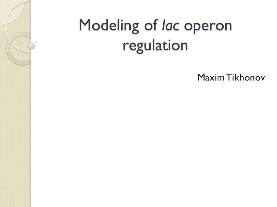 Modeling of lac operon regulation Maxim Tikhonov