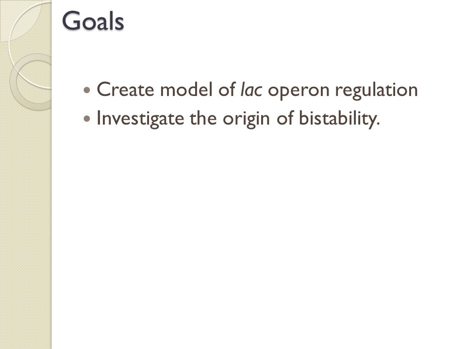 Goals Create model of lac operon regulation Investigate the origin of bistability.