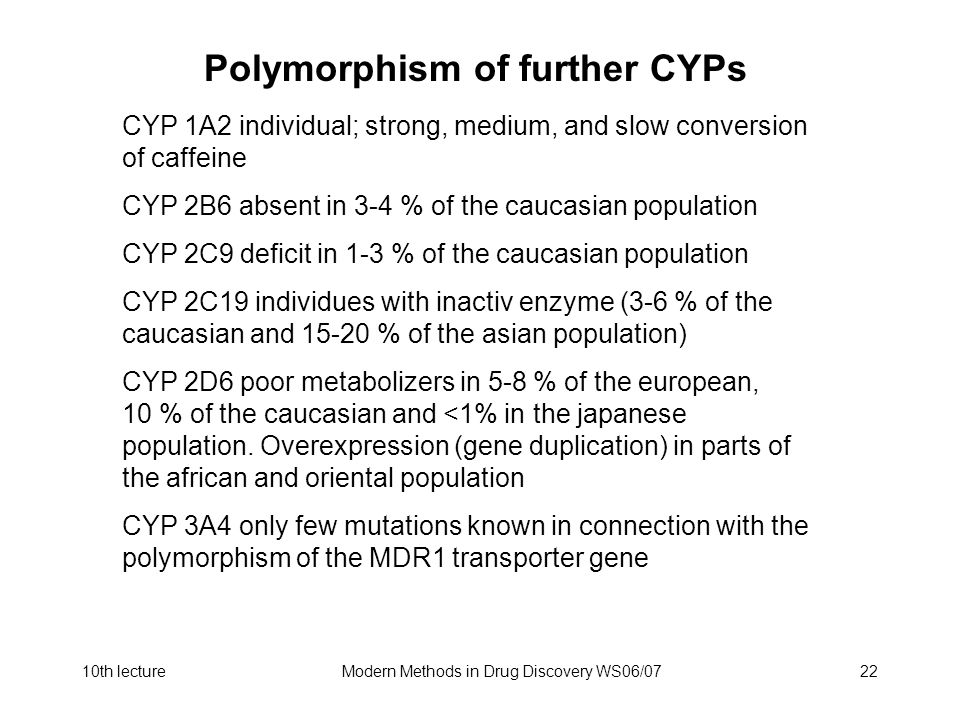 10th lectureModern Methods in Drug Discovery WS06/0722 Polymorphism of further CYPs CYP 1A2 individual; strong, medium, and slow conversion of caffeine CYP 2B6 absent in 3-4 % of the caucasian population CYP 2C9 deficit in 1-3 % of the caucasian population CYP 2C19 individues with inactiv enzyme (3-6 % of the caucasian and 15-20 % of the asian population) CYP 2D6 poor metabolizers in 5-8 % of the european, 10 % of the caucasian and <1% in the japanese population.
