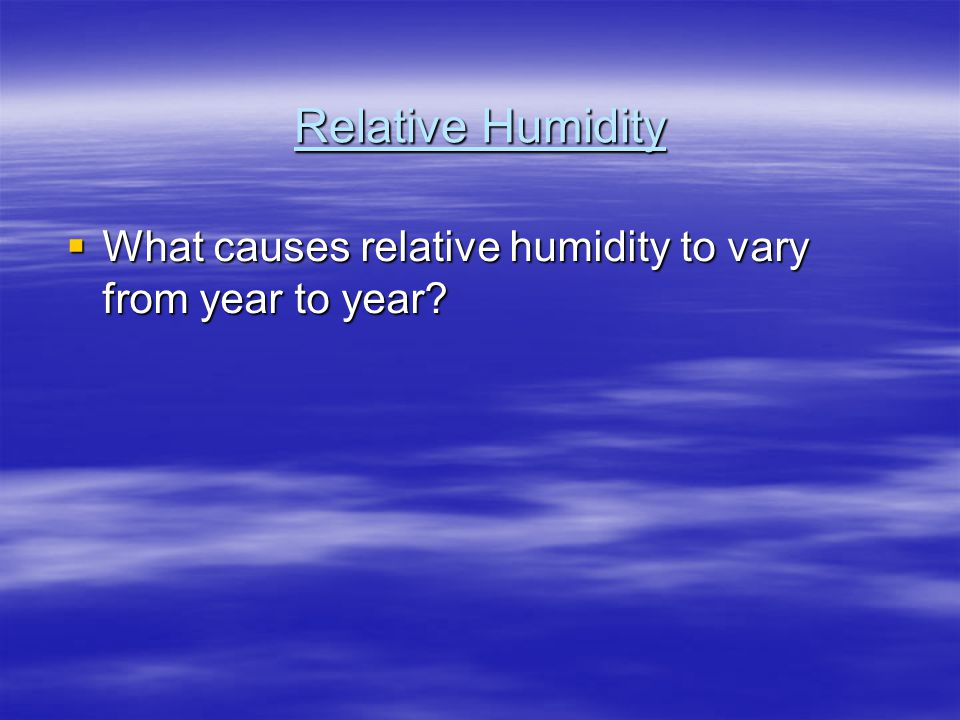Relative Humidity  What causes relative humidity to vary from year to year