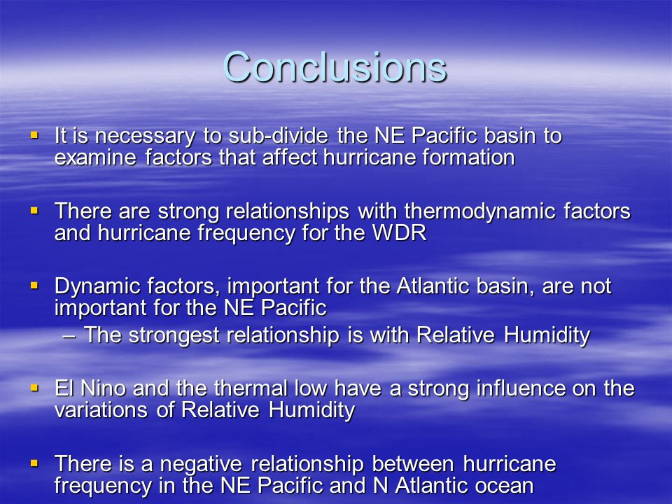Conclusions  It is necessary to sub-divide the NE Pacific basin to examine factors that affect hurricane formation  There are strong relationships with thermodynamic factors and hurricane frequency for the WDR  Dynamic factors, important for the Atlantic basin, are not important for the NE Pacific –The strongest relationship is with Relative Humidity  El Nino and the thermal low have a strong influence on the variations of Relative Humidity  There is a negative relationship between hurricane frequency in the NE Pacific and N Atlantic ocean