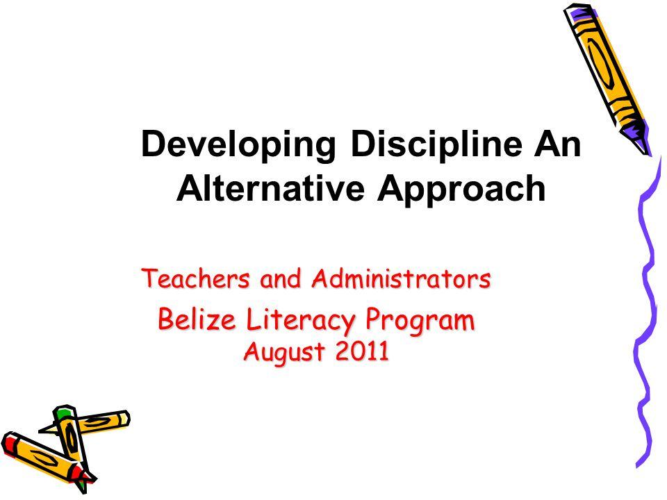 Teachers and Administrators Belize Literacy Program August 2011 Developing Discipline An Alternative Approach