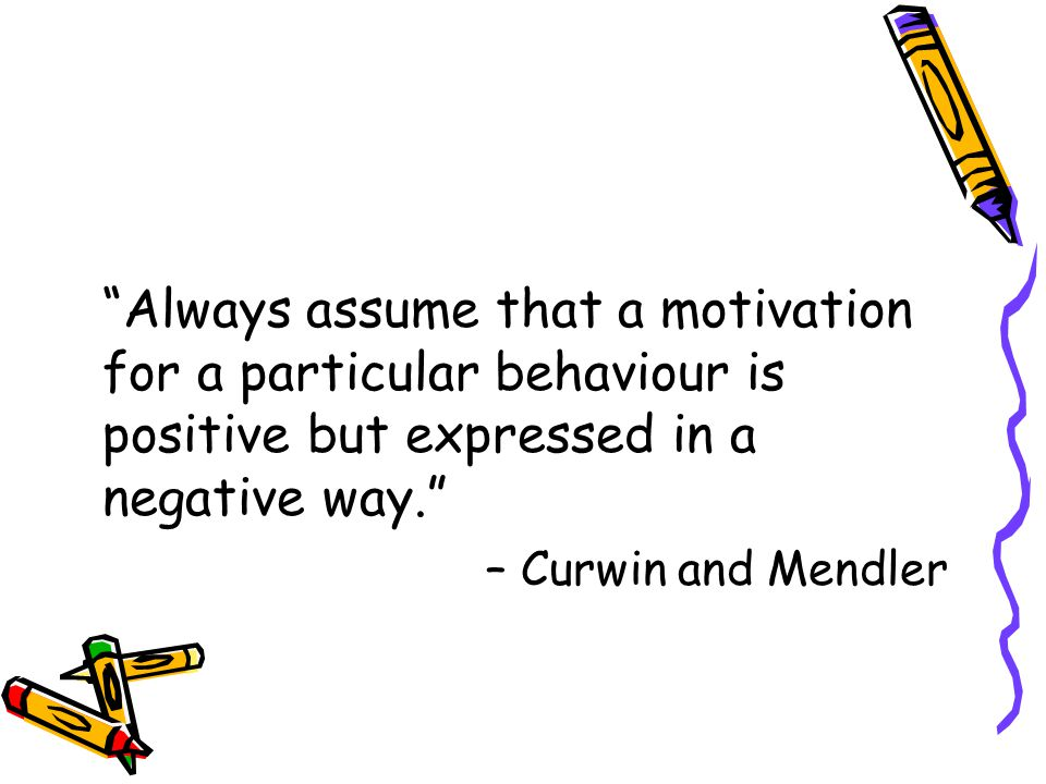 Always assume that a motivation for a particular behaviour is positive but expressed in a negative way. – Curwin and Mendler