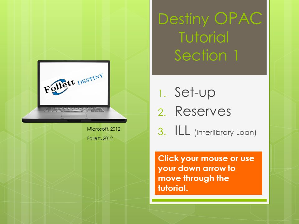 Destiny OPAC Tutorial Section 1 1. Set-up 2. Reserves 3. ILL (Interlibrary Loan) Microsoft, 2012 Follett, 2012 Click your mouse or use your down arrow
