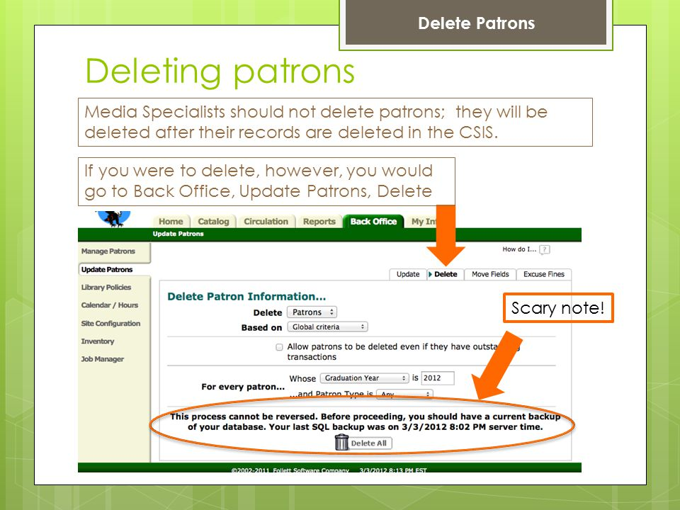 Deleting patrons Delete Patrons If you were to delete, however, you would go to Back Office, Update Patrons, Delete Media Specialists should not delete patrons; they will be deleted after their records are deleted in the CSIS.