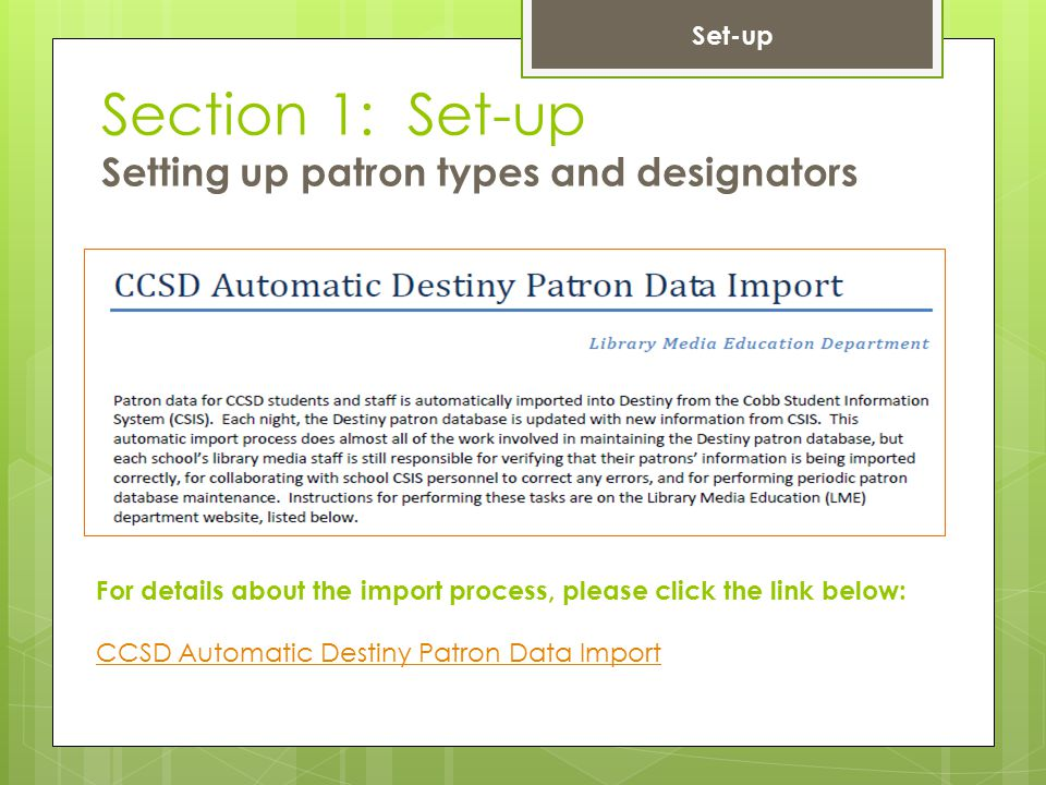 Section 1: Set-up Setting up patron types and designators For details about the import process, please click the link below: CCSD Automatic Destiny Pa