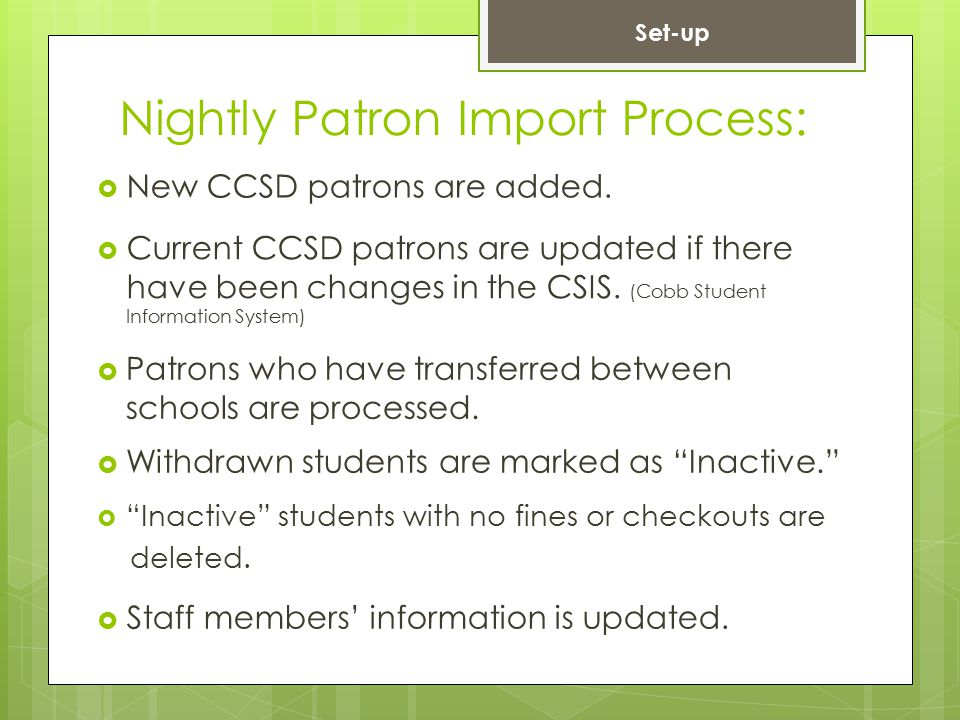 Nightly Patron Import Process:  New CCSD patrons are added.  Current CCSD patrons are updated if there have been changes in the CSIS. (Cobb Student