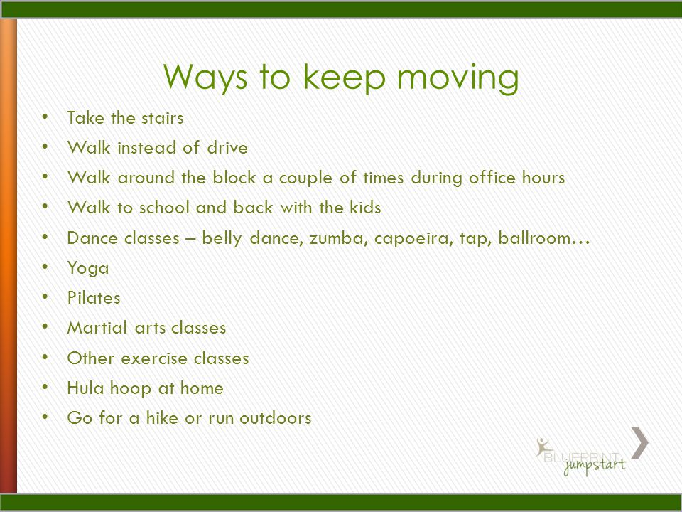 Ways to keep moving Take the stairs Walk instead of drive Walk around the block a couple of times during office hours Walk to school and back with the