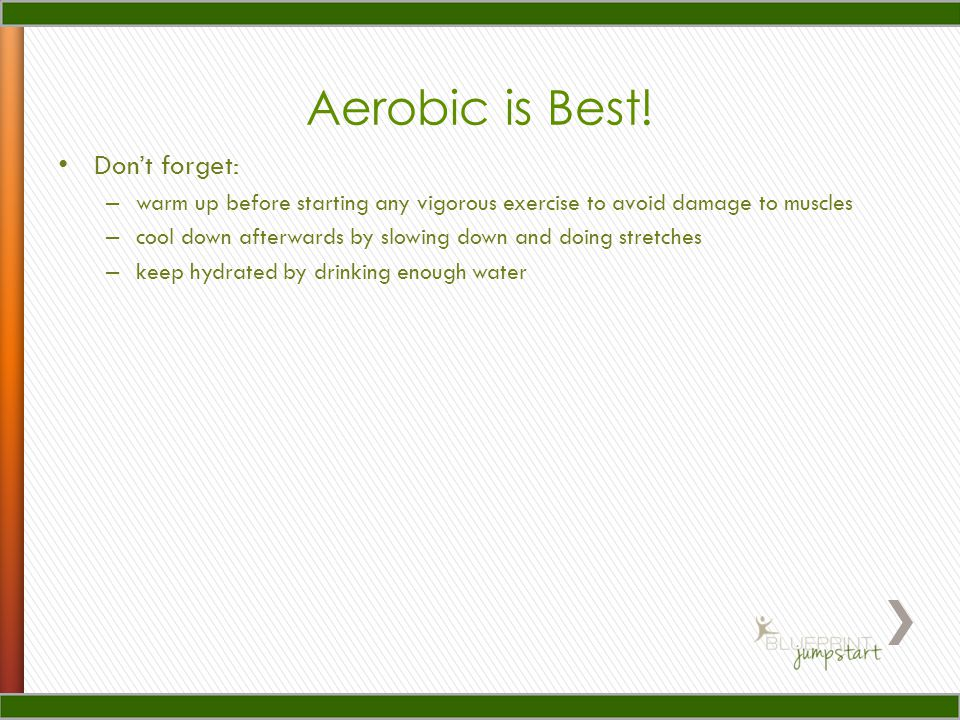 Aerobic is Best! Don't forget: – warm up before starting any vigorous exercise to avoid damage to muscles – cool down afterwards by slowing down and d