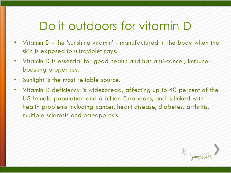 Do it outdoors for vitamin D Vitamin D - the 'sunshine vitamin' - manufactured in the body when the skin is exposed to ultraviolet rays. Vitamin D is