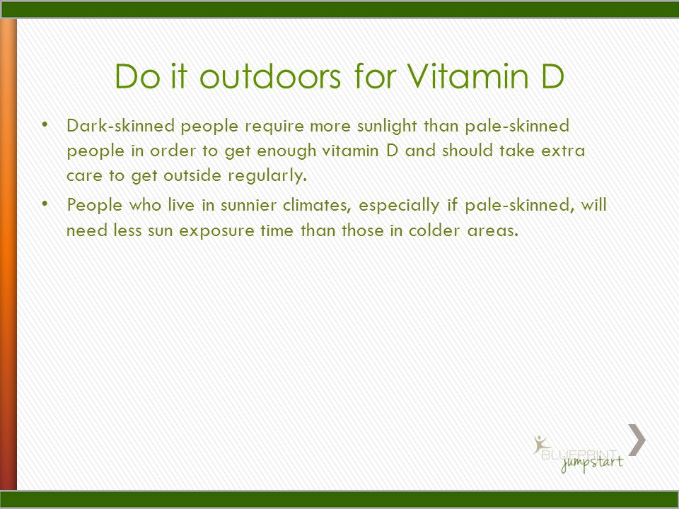 Do it outdoors for Vitamin D Dark-skinned people require more sunlight than pale-skinned people in order to get enough vitamin D and should take extra