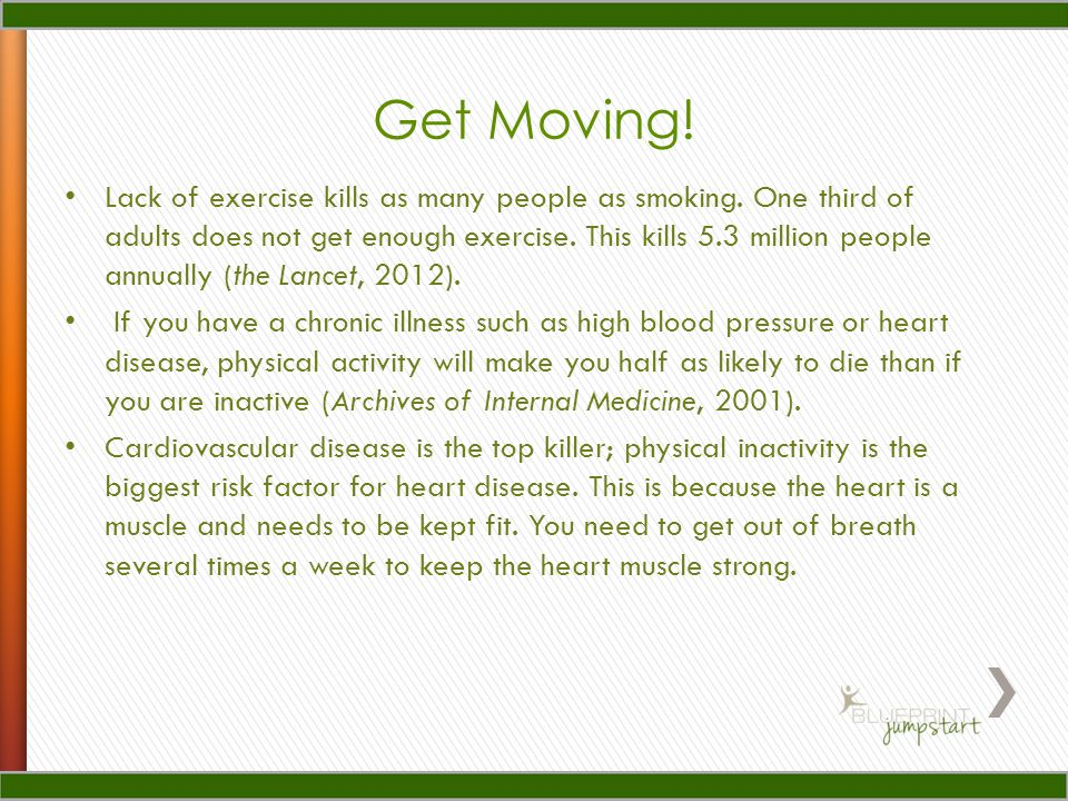 Get Moving! Lack of exercise kills as many people as smoking. One third of adults does not get enough exercise. This kills 5.3 million people annually