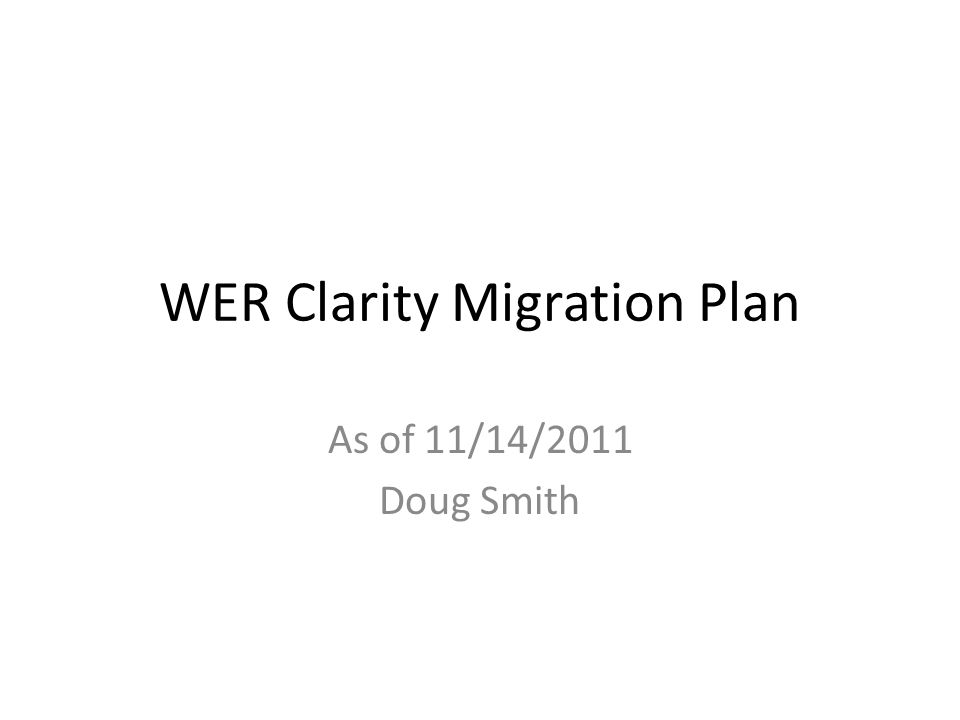 WER Clarity Migration Plan As of 11/14/2011 Doug Smith