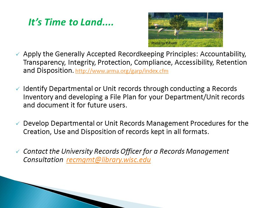 Apply the Generally Accepted Recordkeeping Principles: Accountability, Transparency, Integrity, Protection, Compliance, Accessibility, Retention and Disposition.