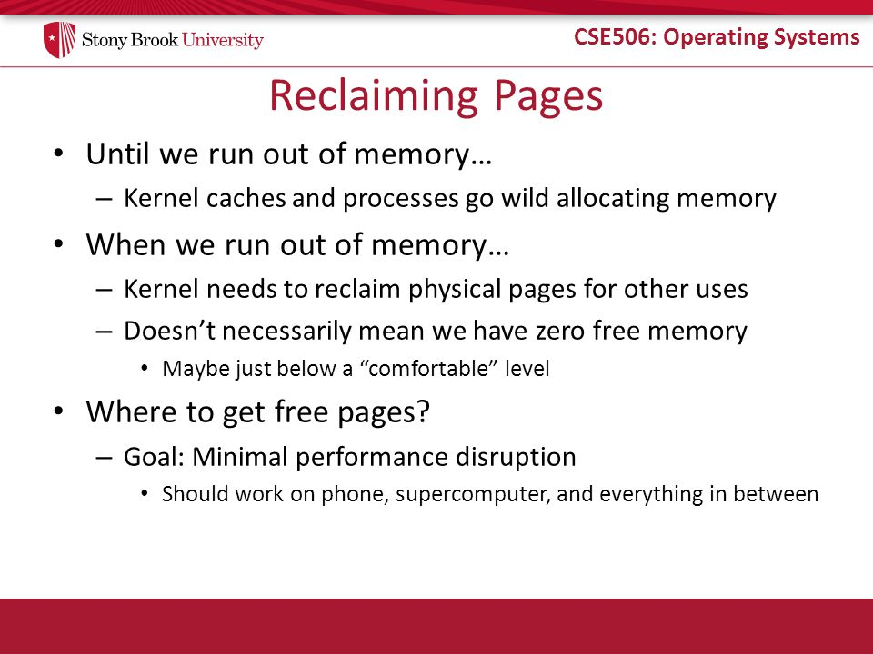 CSE506: Operating Systems Reclaiming Pages Until we run out of memory… – Kernel caches and processes go wild allocating memory When we run out of memory… – Kernel needs to reclaim physical pages for other uses – Doesn't necessarily mean we have zero free memory Maybe just below a comfortable level Where to get free pages.