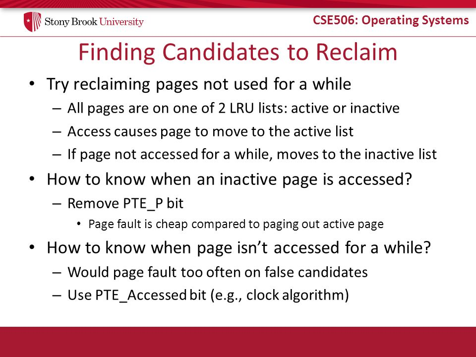CSE506: Operating Systems Finding Candidates to Reclaim Try reclaiming pages not used for a while – All pages are on one of 2 LRU lists: active or inactive – Access causes page to move to the active list – If page not accessed for a while, moves to the inactive list How to know when an inactive page is accessed.