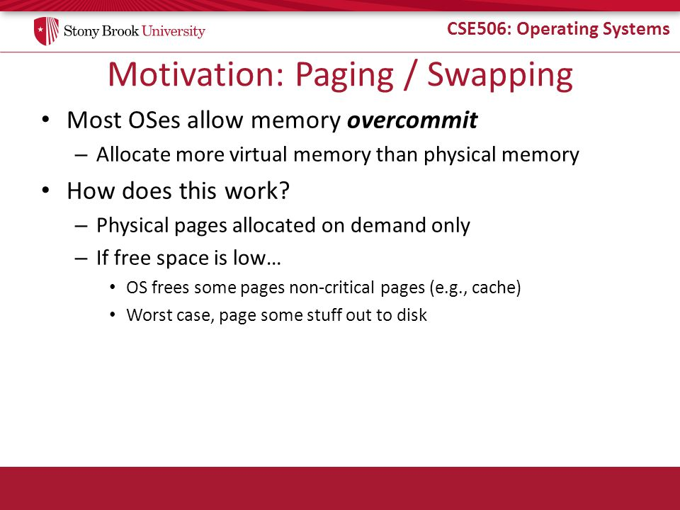 CSE506: Operating Systems Motivation: Paging / Swapping Most OSes allow memory overcommit – Allocate more virtual memory than physical memory How does