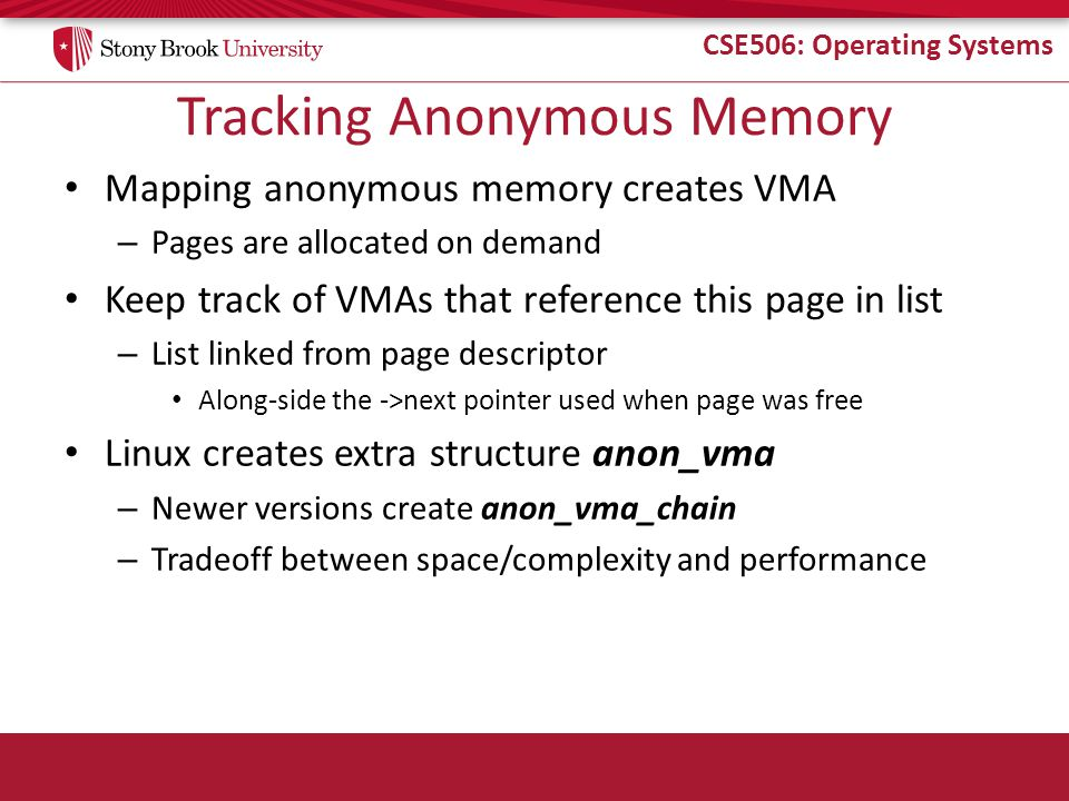 CSE506: Operating Systems Tracking Anonymous Memory Mapping anonymous memory creates VMA – Pages are allocated on demand Keep track of VMAs that refer