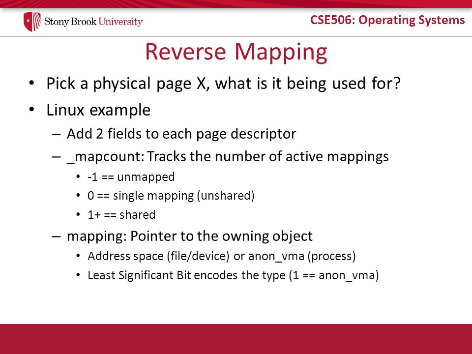 CSE506: Operating Systems Reverse Mapping Pick a physical page X, what is it being used for? Linux example – Add 2 fields to each page descriptor – _m