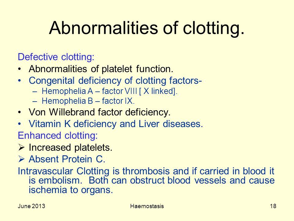 June 2013Haemostasis18 Abnormalities of clotting. Defective clotting: Abnormalities of platelet function. Congenital deficiency of clotting factors- –