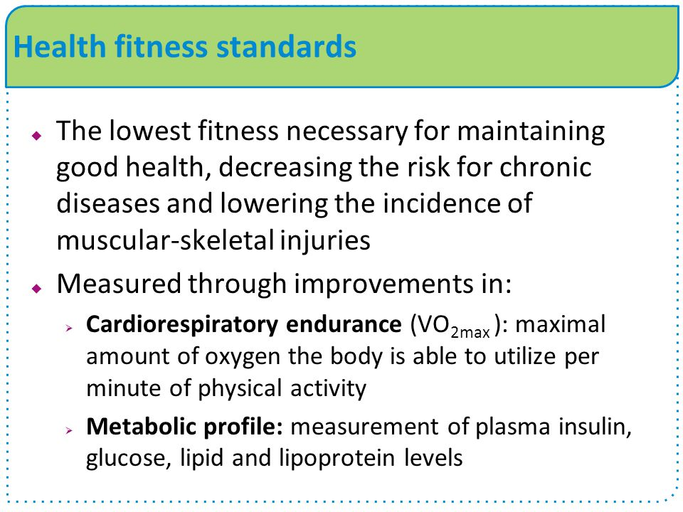  The lowest fitness necessary for maintaining good health, decreasing the risk for chronic diseases and lowering the incidence of muscular-skeletal injuries  Measured through improvements in:  Cardiorespiratory endurance (VO 2max ): maximal amount of oxygen the body is able to utilize per minute of physical activity  Metabolic profile: measurement of plasma insulin, glucose, lipid and lipoprotein levels Health fitness standards