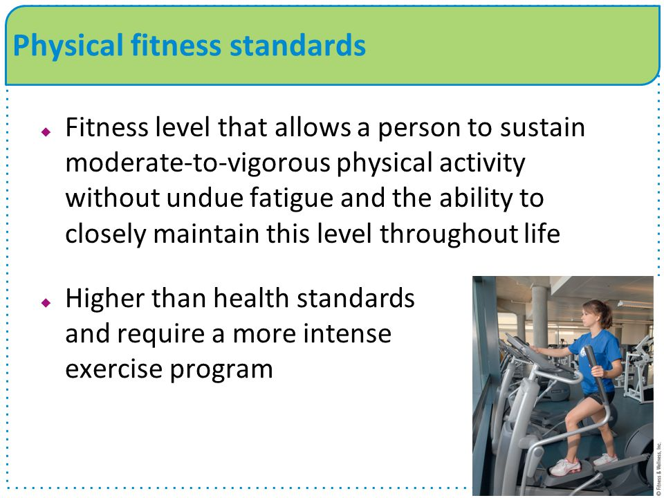  Fitness level that allows a person to sustain moderate-to-vigorous physical activity without undue fatigue and the ability to closely maintain this level throughout life Physical fitness standards  Higher than health standards and require a more intense exercise program