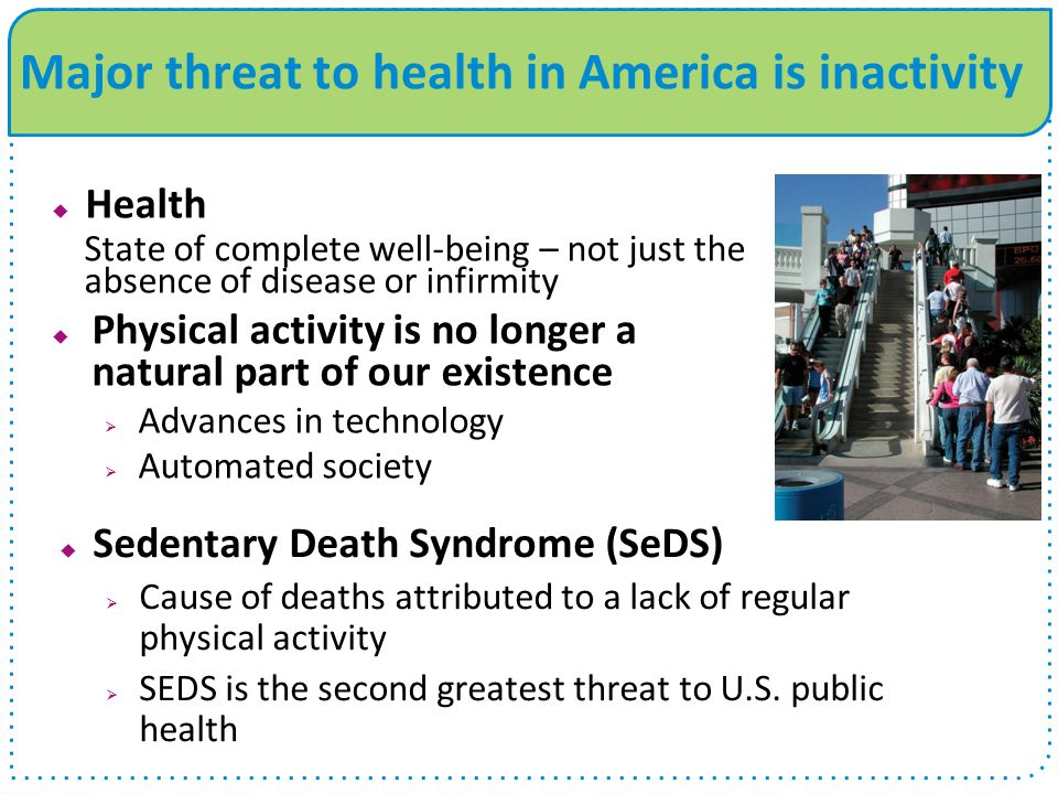  Health State of complete well-being – not just the absence of disease or infirmity  Physical activity is no longer a natural part of our existence  Advances in technology  Automated society Major threat to health in America is inactivity  Sedentary Death Syndrome (SeDS)  Cause of deaths attributed to a lack of regular physical activity  SEDS is the second greatest threat to U.S.