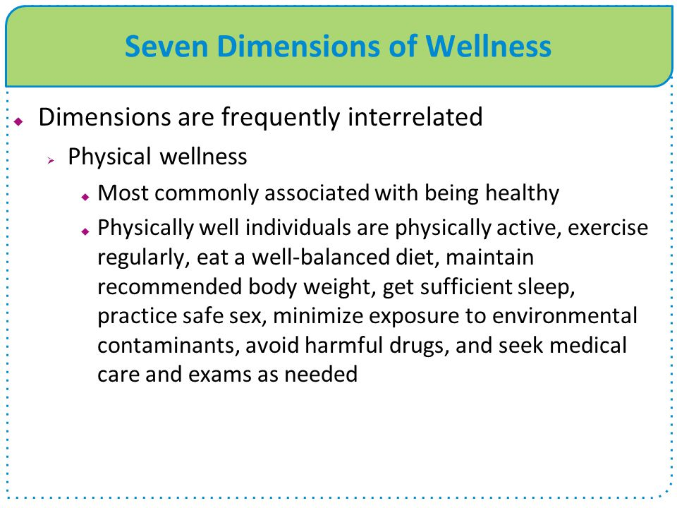 Seven Dimensions of Wellness  Dimensions are frequently interrelated  Physical wellness  Most commonly associated with being healthy  Physically well individuals are physically active, exercise regularly, eat a well-balanced diet, maintain recommended body weight, get sufficient sleep, practice safe sex, minimize exposure to environmental contaminants, avoid harmful drugs, and seek medical care and exams as needed