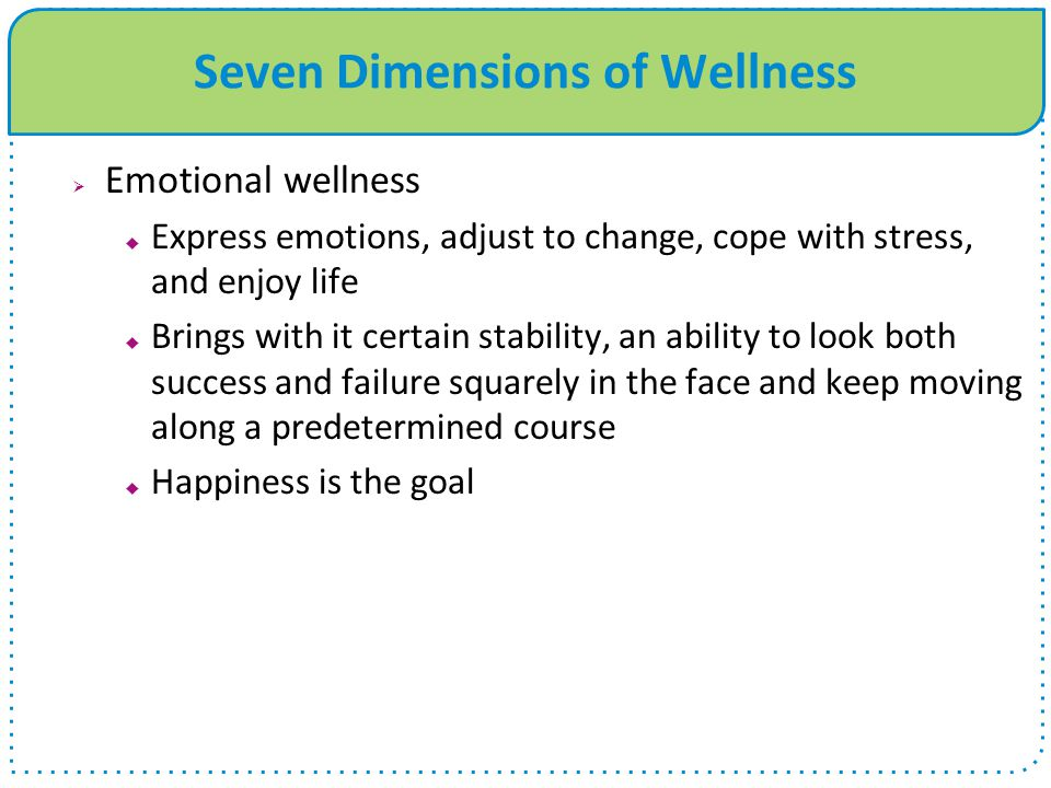 Seven Dimensions of Wellness  Emotional wellness  Express emotions, adjust to change, cope with stress, and enjoy life  Brings with it certain stability, an ability to look both success and failure squarely in the face and keep moving along a predetermined course  Happiness is the goal