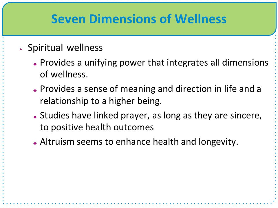 Seven Dimensions of Wellness  Spiritual wellness  Provides a unifying power that integrates all dimensions of wellness.