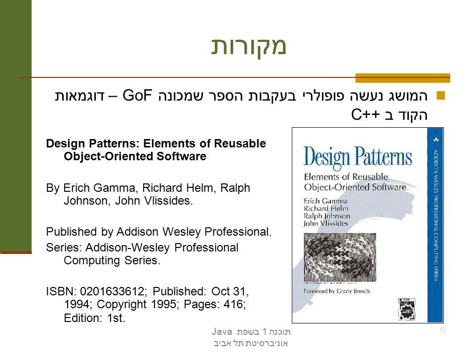 תוכנה 1 בשפת Java אוניברסיטת תל אביב 15 מקורות המושג נעשה פופולרי בעקבות הספר שמכונה GoF – דוגמאות הקוד ב ++C Design Patterns: Elements of Reusable Object-Oriented Software By Erich Gamma, Richard Helm, Ralph Johnson, John Vlissides.