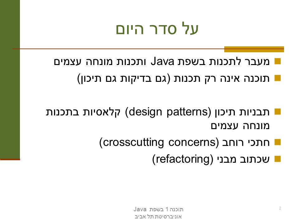 תוכנה 1 בשפת Java אוניברסיטת תל אביב 2 על סדר היום מעבר לתכנות בשפת Java ותכנות מונחה עצמים תוכנה אינה רק תכנות (גם בדיקות גם תיכון) תבניות תיכון (design patterns) קלאסיות בתכנות מונחה עצמים חתכי רוחב (crosscutting concerns) שכתוב מבני (refactoring)