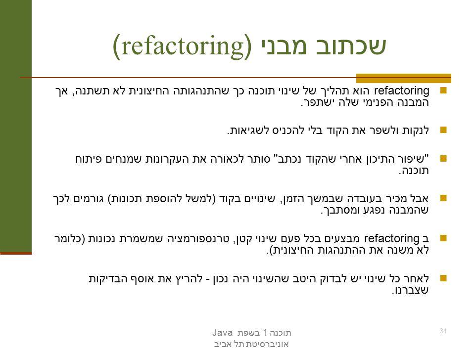 תוכנה 1 בשפת Java אוניברסיטת תל אביב 34 שכתוב מבני (refactoring) refactoring הוא תהליך של שינוי תוכנה כך שהתנהגותה החיצונית לא תשתנה, אך המבנה הפנימי שלה ישתפר.